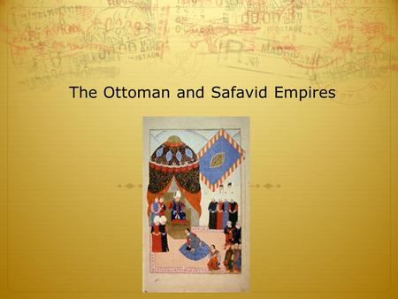 The Ottoman and Safavid Empires. Explain how the Ottoman empire expanded. Describe the characteristics of Ottoman culture. Explain how Abbas the Great.