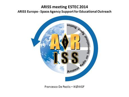 ARISS meeting ESTEC 2014 ARISS Europe - Space Agency Support for Educational Outreach Francesco De Paolis – IKØWGF.