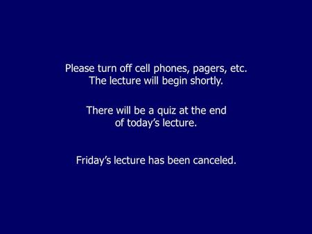 Please turn off cell phones, pagers, etc. The lecture will begin shortly. There will be a quiz at the end of today's lecture. Friday's lecture has been.