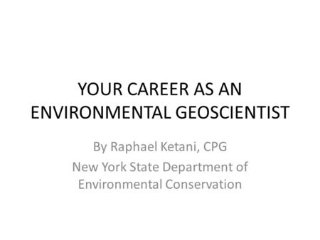 YOUR CAREER AS AN ENVIRONMENTAL GEOSCIENTIST By Raphael Ketani, CPG New York State Department of Environmental Conservation.