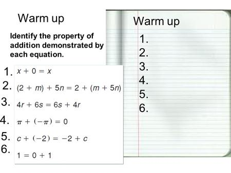 Warm up 1. 2. 3. 4. 5. 6. Identify the property of addition demonstrated by each equation. 1. 2. 3. 4. 5. 6.