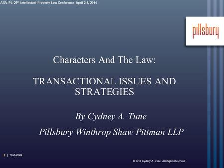 ABA-IPL 29 th Intellectual Property Law Conference April 2-4, 2014 Characters And The Law: TRANSACTIONAL ISSUES AND STRATEGIES By Cydney A. Tune Pillsbury.