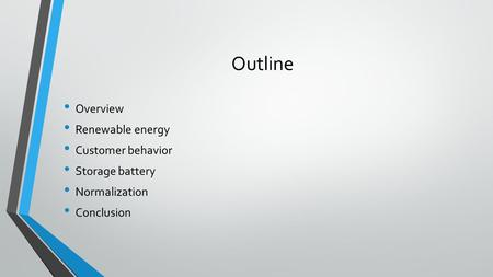Outline Overview Renewable energy Customer behavior Storage battery Normalization Conclusion.