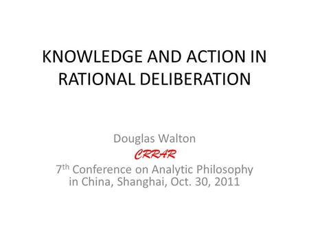 KNOWLEDGE AND ACTION IN RATIONAL DELIBERATION Douglas Walton CRRAR 7 th Conference on Analytic Philosophy in China, Shanghai, Oct. 30, 2011.