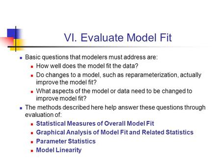 VI. Evaluate Model Fit Basic questions that modelers must address are: How well does the model fit the data? Do changes to a model, such as reparameterization,