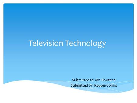 Television Technology Submitted to: Mr. Bouzane Submitted by: Robbie Collins.