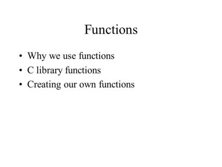 Functions Why we use functions C library functions Creating our own functions.