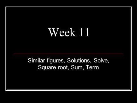 Week 11 Similar figures, Solutions, Solve, Square root, Sum, Term.
