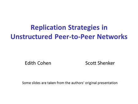 Replication Strategies in Unstructured Peer-to-Peer Networks Edith CohenScott Shenker Some slides are taken from the authors' original presentation.