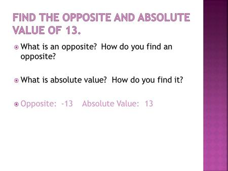  What is an opposite? How do you find an opposite?  What is absolute value? How do you find it?  Opposite: -13Absolute Value: 13.