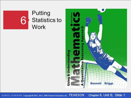 Copyright © 2015, 2011, 2008 Pearson Education, Inc. Chapter 6, Unit B, Slide 1 Putting Statistics to Work 6.