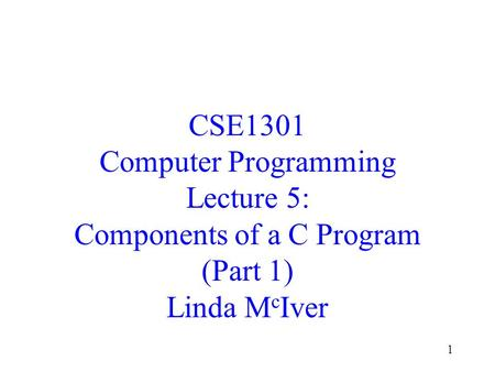 1 CSE1301 Computer Programming Lecture 5: Components of a C Program (Part 1) Linda M c Iver.