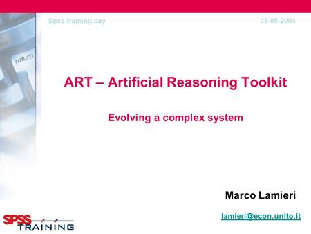 ART – Artificial Reasoning Toolkit Evolving a complex system Marco Lamieri Spss training day 03-05-2004.