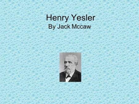 Henry Yesler By Jack Mccaw. EARLY LIFE!!!! Henry Yesler came from a pioneering family. Yesler was born in the town his mother founded, Leitersberg, Maryland.