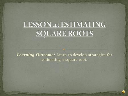 Learning Outcome: Learn to develop strategies for estimating a square root.