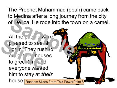 The Prophet Muhammad (pbuh) came back to Medina after a long journey from the city of Mecca. He rode into the town on a camel. All the people were pleased.