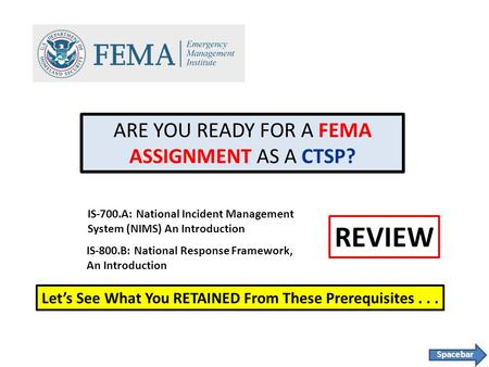 ARE YOU READY FOR A FEMA ASSIGNMENT AS A CTSP? IS-700.A: National Incident Management System (NIMS) An Introduction IS-800.B: National Response Framework,