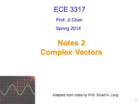 Notes 2 Complex Vectors ECE 3317 Prof. Ji Chen Adapted from notes by Prof. Stuart A. Long Spring 2014 1.