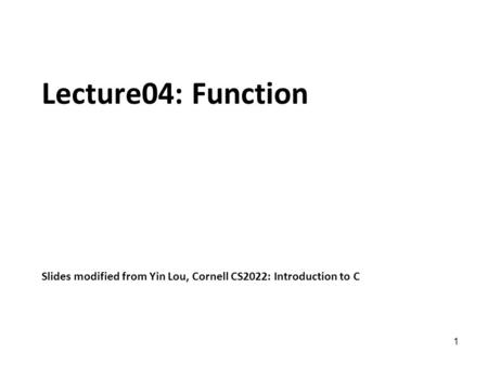 1 Lecture04: Function Slides modified from Yin Lou, Cornell CS2022: Introduction to C.