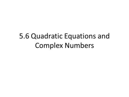 5.6 Quadratic Equations and Complex Numbers. The Discriminant When using the Quadratic Formula you will find that the value of b 2 - 4ac is either positive,