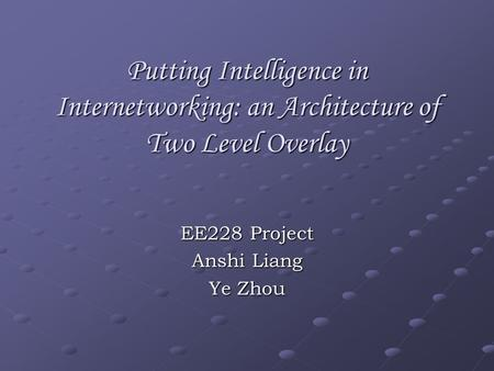 Putting Intelligence in Internetworking: an Architecture of Two Level Overlay EE228 Project Anshi Liang Ye Zhou.