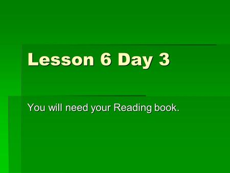 Lesson 6 Day 3 You will need your Reading book. Phonics and Spelling  Compound words are made up of two smaller words.  Identify the two words that.
