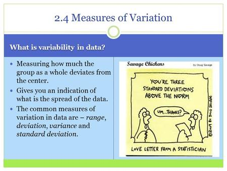 What is variability in data? Measuring how much the group as a whole deviates from the center. Gives you an indication of what is the spread of the data.