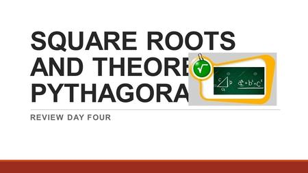 SQUARE ROOTS AND THEOREM OF PYTHAGORAS REVIEW DAY FOUR.