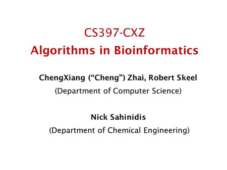 "CS397-CXZ Algorithms in Bioinformatics ChengXiang (""Cheng"") Zhai, Robert Skeel (Department of Computer Science) Nick Sahinidis (Department of Chemical."