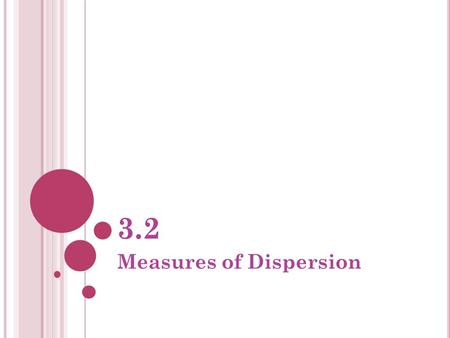 3.2 Measures of Dispersion. D ATA ● Comparing two sets of data ● The measures of central tendency (mean, median, mode) measure the differences between.