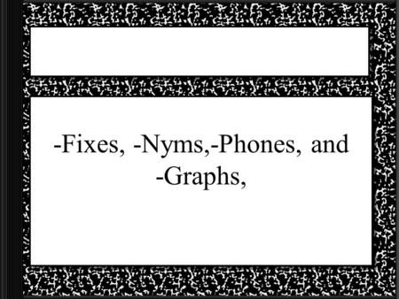 -Fixes, -Nyms,-Phones, and -Graphs, 2 Letter Groups Homos – Greek meaning for similar or alike Fixus – Latin meaning for to fasten Phone – Greek for.