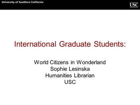 International Graduate Students: World Citizens in Wonderland Sophie Lesinska Humanities Librarian USC.