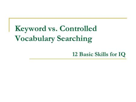 Keyword vs. Controlled Vocabulary Searching 12 Basic Skills for IQ.