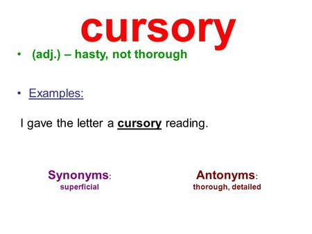 cursory (adj.) – hasty, not thorough Examples: