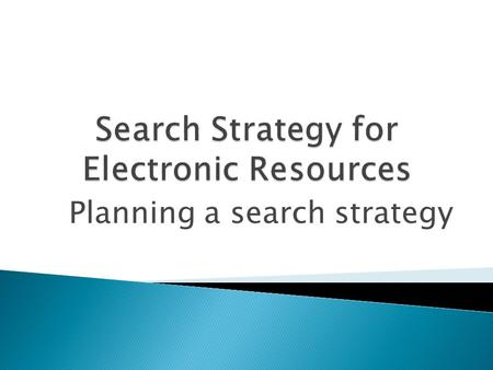 Planning a search strategy.  A search strategy may be broadly defined as a conscious approach to decision making to solve a problem or achieve an objective.
