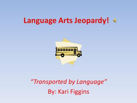 """Transported by Language"" By: Kari Figgins Description of Presentation This presentation will be based on the television show Jeopardy, to explore the."