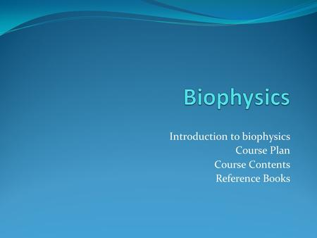 Introduction to biophysics Course Plan Course Contents Reference Books.
