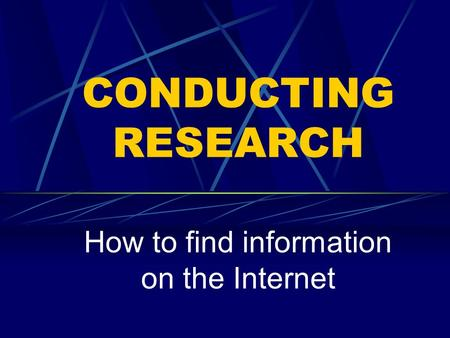 CONDUCTING RESEARCH How to find information on the Internet.