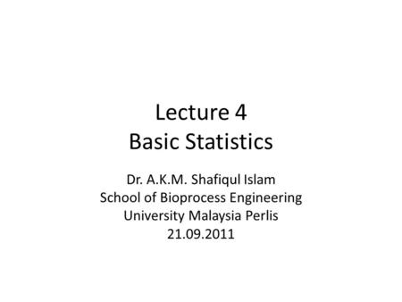 Lecture 4 Basic Statistics Dr. A.K.M. Shafiqul Islam School of Bioprocess Engineering University Malaysia Perlis 21.09.2011.