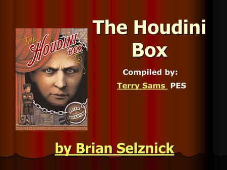 The Houdini Box by Brian Selznick by Brian Selznick Compiled by: Terry Sams PESTerry Sams.