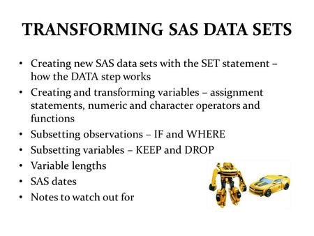 TRANSFORMING SAS DATA SETS Creating new SAS data sets with the SET statement – how the DATA step works Creating and transforming variables – assignment.
