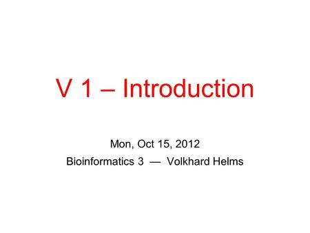 V 1 – Introduction Mon, Oct 15, 2012 Bioinformatics 3 — Volkhard Helms.