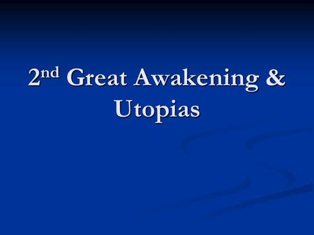 2 nd Great Awakening & Utopias. Utopian Classroom WAKE UP: WAKE UP: Define UTOPIA Define UTOPIA UTOPIA: A world in which everything and everyone works.