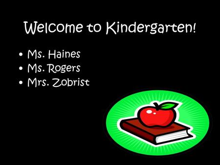 Welcome to Kindergarten! Ms. Haines Ms. Rogers Mrs. Zobrist.