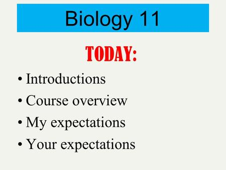 Biology 11 TODAY: Introductions Course overview My expectations Your expectations.
