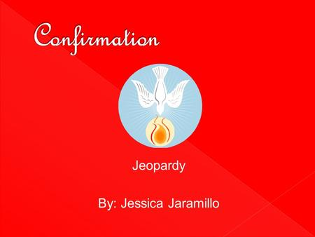 Jeopardy By: Jessica Jaramillo. Confirmation Holy SpiritBishopConfirmationTrue or FalseKey Terms 10 20 30 40 50.