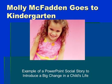 Molly McFadden Goes to Kindergarten Example of a PowerPoint Social Story to Introduce a Big Change in a Child's Life.