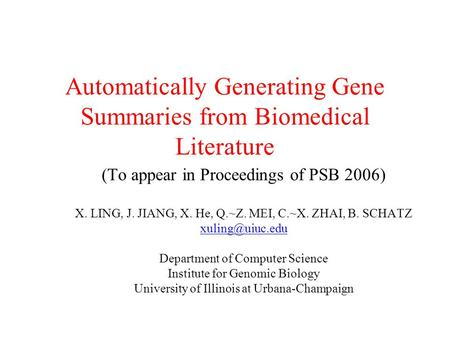 Automatically Generating Gene Summaries from Biomedical Literature (To appear in Proceedings of PSB 2006) X. LING, J. JIANG, X. He, Q.~Z. MEI, C.~X. ZHAI,