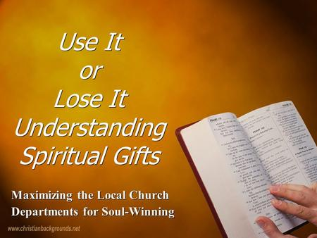 Use It or Lose It Understanding Spiritual Gifts Maximizing the Local Church Departments for Soul-Winning Maximizing the Local Church Departments for Soul-Winning.