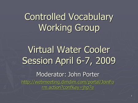 Controlled Vocabulary Working Group Virtual Water Cooler Session April 6-7, 2009 Moderator: John Porter  rm.action?confKey=jhp7e.